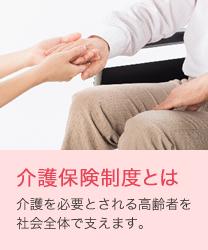 介護保険制度とは 介護を必要とされる高齢者を社会全体で支えます。